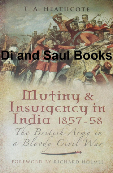 Mutiny and Insurgency in India 1857-58, The British Army in a Bloody Civil War, by T.A. Heathcote